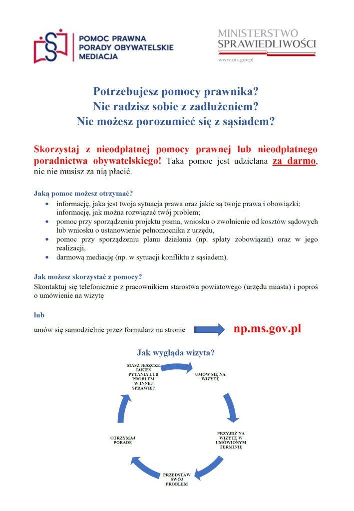Plakat informacyjny - Skorzystaj z nieodpłatnej pomocy prawnej lub nieodpłatnego poradnictwa obywatelskiego! Taka pomoc jest udzielana za darmo, nic nie musisz za nią płacić. Jaką pomoc możesz otrzymać? informację, jaka jest twoja sytuacja prawa oraz jakie są twoje prawa i obowiązki; informację, jak można rozwiązać twój problem; pomoc przy sporządzeniu projektu pisma, wniosku o zwolnienie od kosztów sądowych lub wniosku o ustanowienie pełnomocnika z urzędu,pomoc przy sporządzeniu planu działania (np. spłaty zobowiązań) oraz w jego realizacji,darmową mediację (np. w sytuacji konfliktu z sąsiadem). Jak możesz skorzystać z pomocy? Skontaktuj się telefonicznie z pracownikiem starostwa powiatowego (urzędu miasta) i poproś o umówienie na wizytę lub umów się samodzielnie przez formularz na stronienp.ms.gov.pl