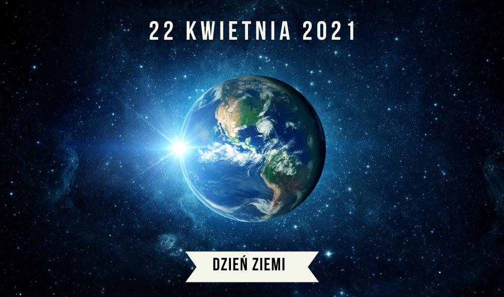 Planeta ziemia na ciemny gdwieździstym tle. U góry napis : 22 kwietnia 2021, na dole napis: dzień ziemi.