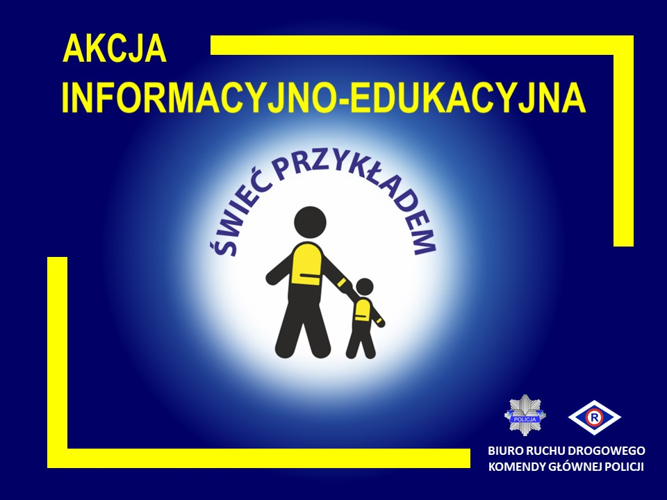 """Grafika stanowiąca oficjalny plakat policyjnej akcji informacyjno – edukacyjnej """"Świeć Przykładem"""". Plakat w poziomie, w formie prostokąta. Granatowe tło, na którym w górnej części jest żółty napis """"AKCJA INFORMACYJNO - EDUKACYJNA"""". W środkowej części grafiki jest białe koło z granatowym napisem """"ŚWIEĆ PRZYKŁADEM"""", który znajduje się w jego górnej części. W środkowej części koła znajdują się czarne sylwetki starszej i młodszej osoby, które trzymają się za rękę. Sylwetki są stylizowane na te ze znaków drogowych. Sylwetki mają naniesione żółte elementy na części odpowiadającej za plecy i okolice nadgarstka – imitacja elementów odblaskowych. W prawym dolnym rogu grafiki jest logotyp Policji oraz symbol ruchu drogowego R-ka, a także napis """"BIURO RUCHU DROGOWEGO KOMENDY GŁÓWNEJ POLICJI"""". Kolory żółty i biały mają imitować kolorystykę elementów odblaskowych."""